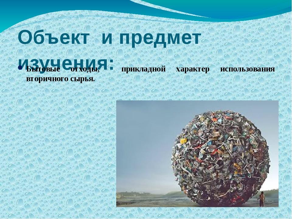 Объект и предмет изучения: Бытовые отходы, прикладной характер использования...