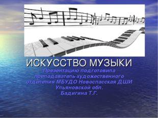 ИСКУССТВО МУЗЫКИ Презентацию подготовила преподаватель художественного отделе