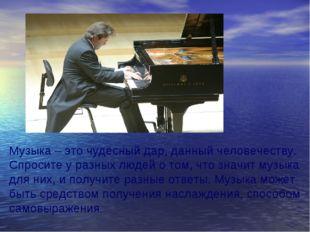 Музыка – это чудесный дар, данный человечеству. Спросите у разных людей о том