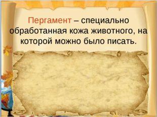 Пергамент – специально обработанная кожа животного, на которой можно было пи