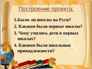 Построение проекта: 1.Были ли школы на Руси? 2. Какими были первые школы? 3.
