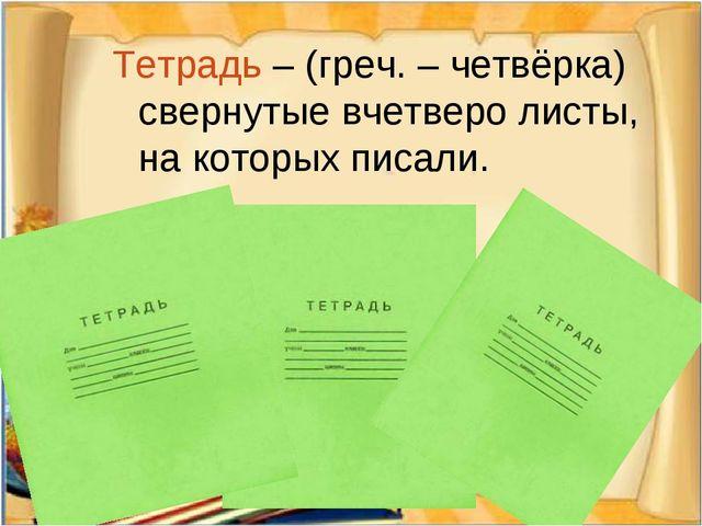 Тетрадь – (греч. – четвёрка) свернутые вчетверо листы, на которых писали.