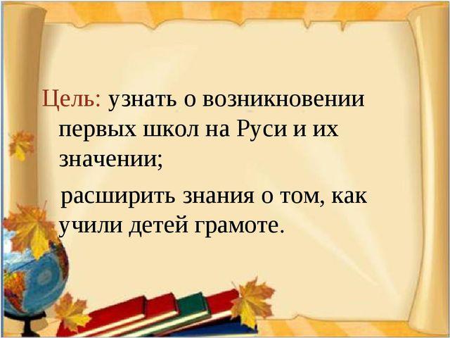 Цель: узнать о возникновении первых школ на Руси и их значении; расширить зна...