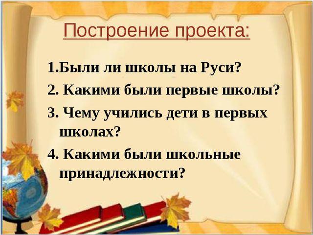Построение проекта: 1.Были ли школы на Руси? 2. Какими были первые школы? 3....