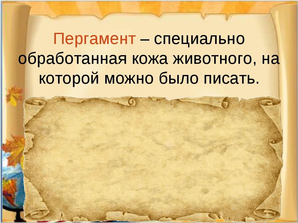 Пергамент – специально обработанная кожа животного, на которой можно было пи...