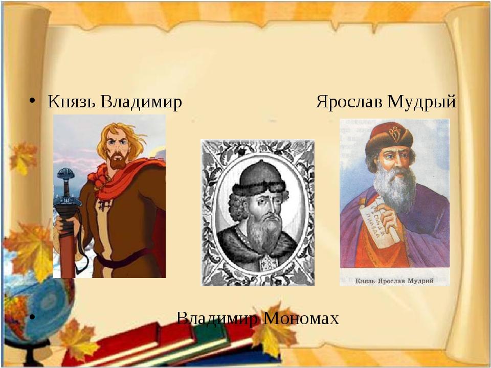 Князь Владимир Ярослав Мудрый Владимир Мономах