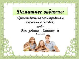 Приготовить по всем правилам, изученным сегодня, кофе для родных , близких и