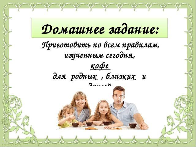 Приготовить по всем правилам, изученным сегодня, кофе для родных , близких и...
