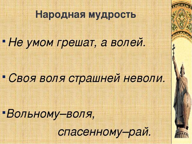 Народная мудрость Не умом грешат, а волей. Своя воля страшней неволи. Вольном...
