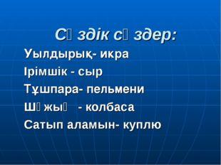 Сөздік сөздер: Уылдырық- икра Ірімшік - сыр Тұшпара- пельмени Шұжық - колбаса