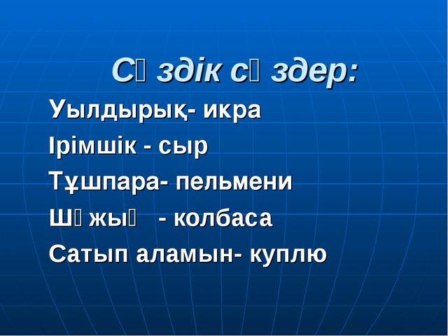 Сөздік сөздер: Уылдырық- икра Ірімшік - сыр Тұшпара- пельмени Шұжық - колбаса...