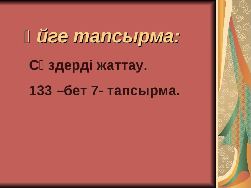 Үйге тапсырма: Сөздерді жаттау. 133 –бет 7- тапсырма.