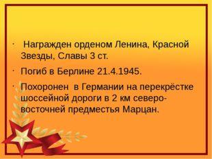 Награжден орденом Ленина, Красной Звезды, Славы 3 ст. Погиб в Берлине 21.4.