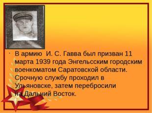 В армию И.С.Гавва был призван 11 марта 1939 года Энгельсским городским во