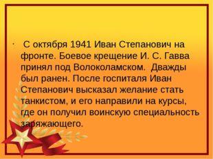 С октября 1941 Иван Степанович на фронте. Боевое крещение И.С.Гавва принял