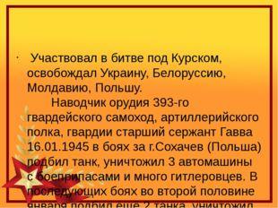 Участвовал в битве под Курском, освобождал Украину, Белоруссию, Молдавию, П