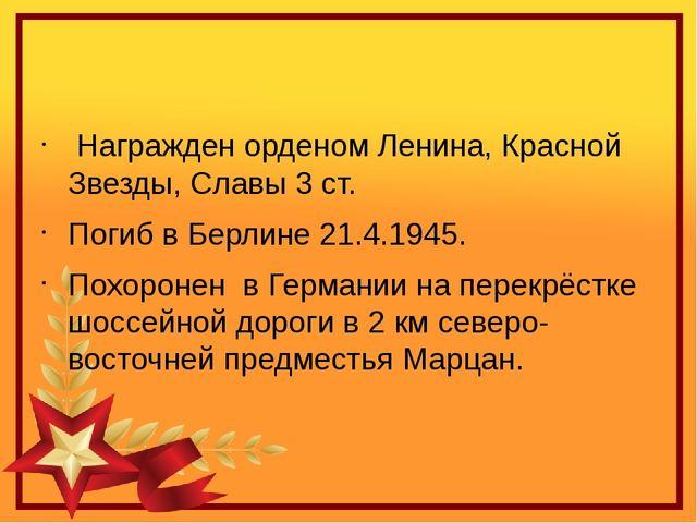 Награжден орденом Ленина, Красной Звезды, Славы 3 ст. Погиб в Берлине 21.4....