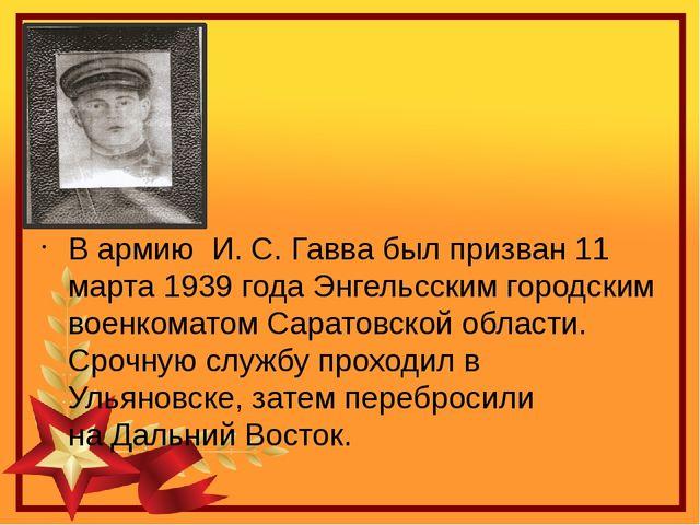 В армию И.С.Гавва был призван 11 марта 1939 года Энгельсским городским во...