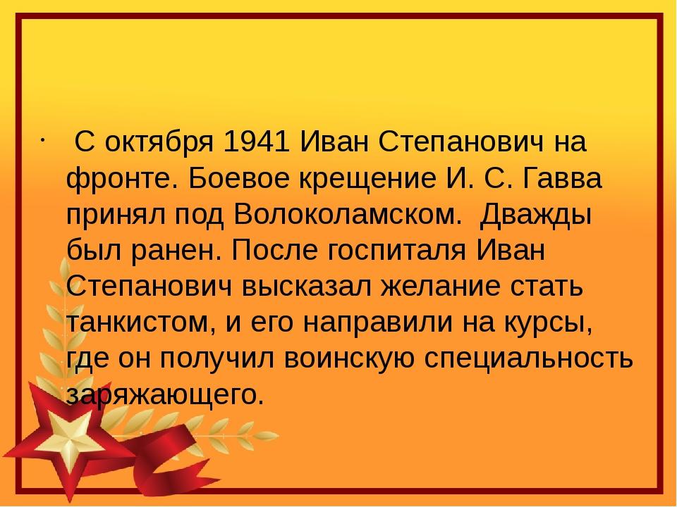 С октября 1941 Иван Степанович на фронте. Боевое крещение И.С.Гавва принял...