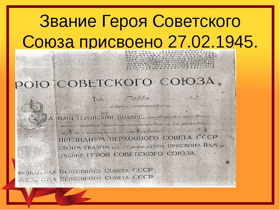 Звание Героя Советского Союза присвоено 27.02.1945.