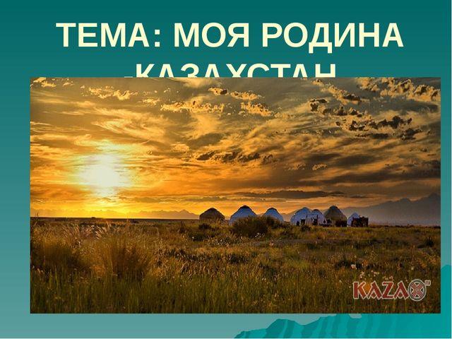 ТЕМА: МОЯ РОДИНА -КАЗАХСТАН
