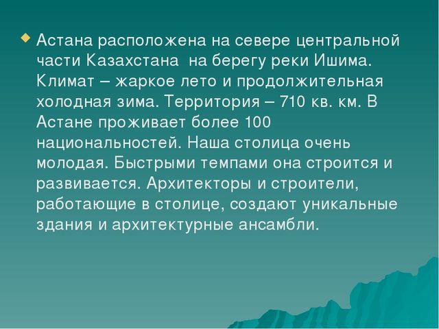 Астана расположена на севере центральной части Казахстана на берегу реки Иши...