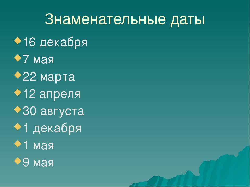 Знаменательные даты 16 декабря 7 мая 22 марта 12 апреля 30 августа 1 декабря...