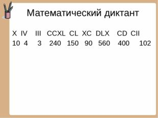 Математический диктант X IV III CCXL CL XC DLX CD CII 10 4 3 240 150 90 560