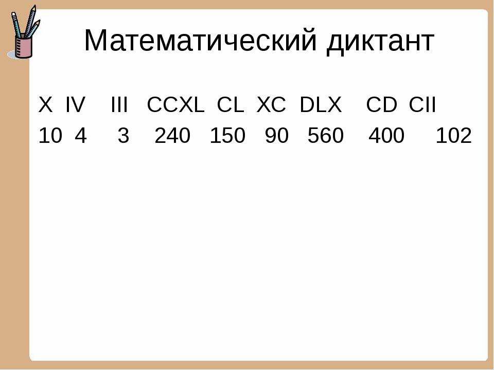 Математический диктант X IV III CCXL CL XC DLX CD CII 10 4 3 240 150 90 560...