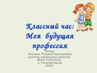 Классный час: Моя будущая профессия Автор: Ласкина Татьяна Васильевна учитель
