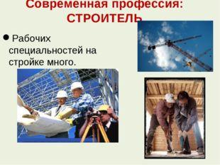 Современная профессия: СТРОИТЕЛЬ Рабочих специальностей на стройке много.