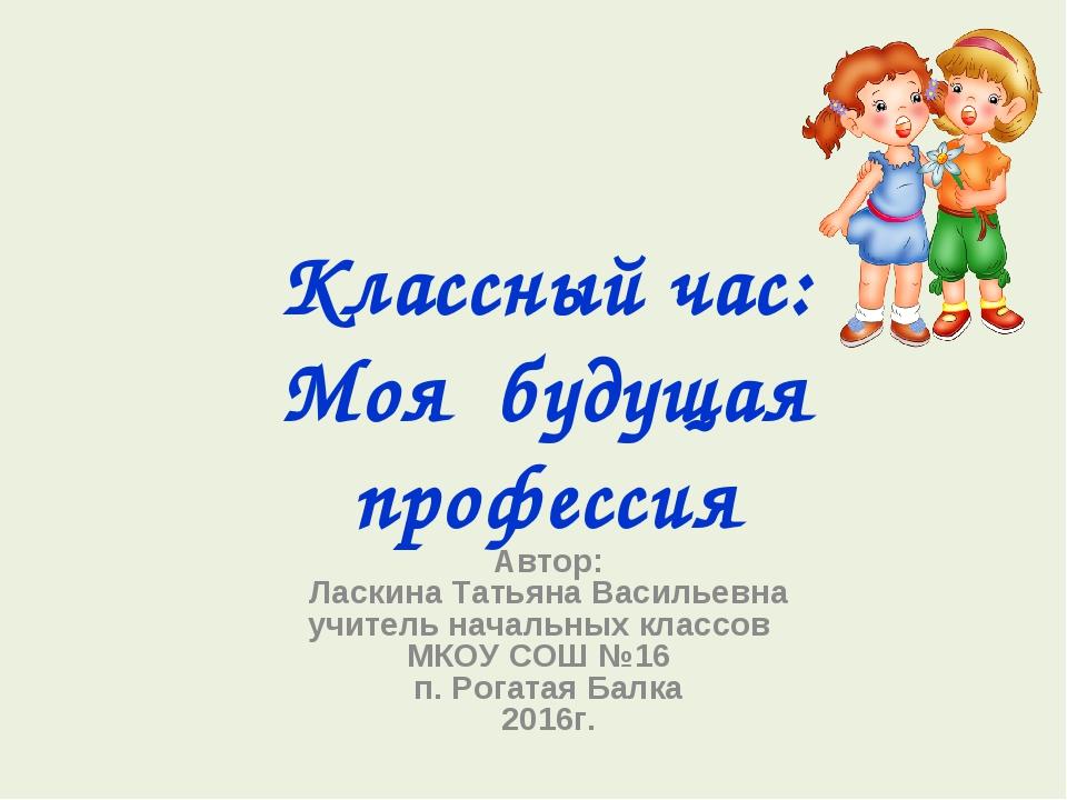 Классный час: Моя будущая профессия Автор: Ласкина Татьяна Васильевна учитель...