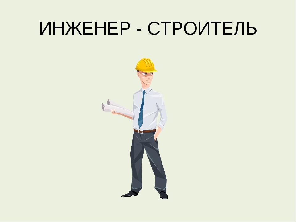 ИНЖЕНЕР - СТРОИТЕЛЬ