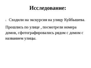 Исследование: Сходили на экскурсия на улицу Куйбышева. Прошлись по улице , по