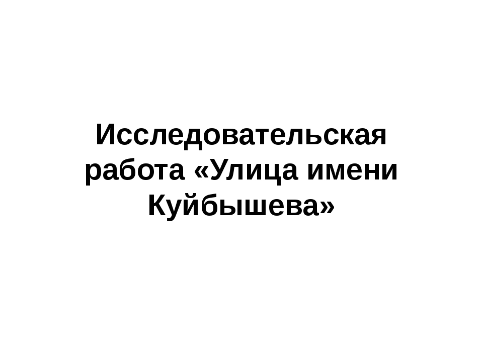 Исследовательская работа «Улица имени Куйбышева»
