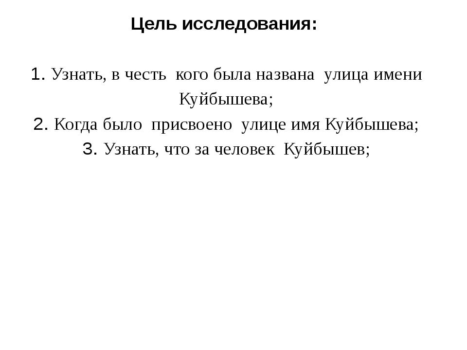 Цель исследования: 1. Узнать, в честь кого была названа улица имени Куйбышева...
