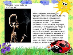 Вред не только себе, но и обществу Никотин вреден не только для курящего. Пас