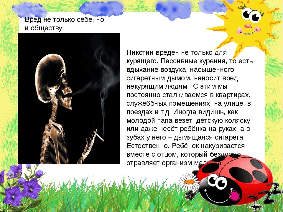 Вред не только себе, но и обществу Никотин вреден не только для курящего. Пас...