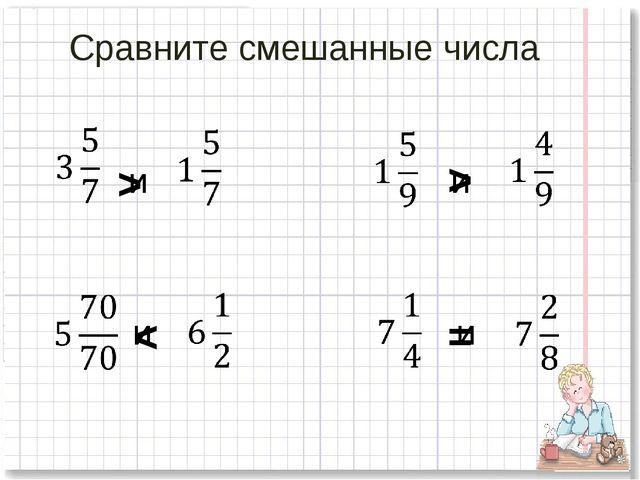 Сравните смешанные числа и и и и > > < =