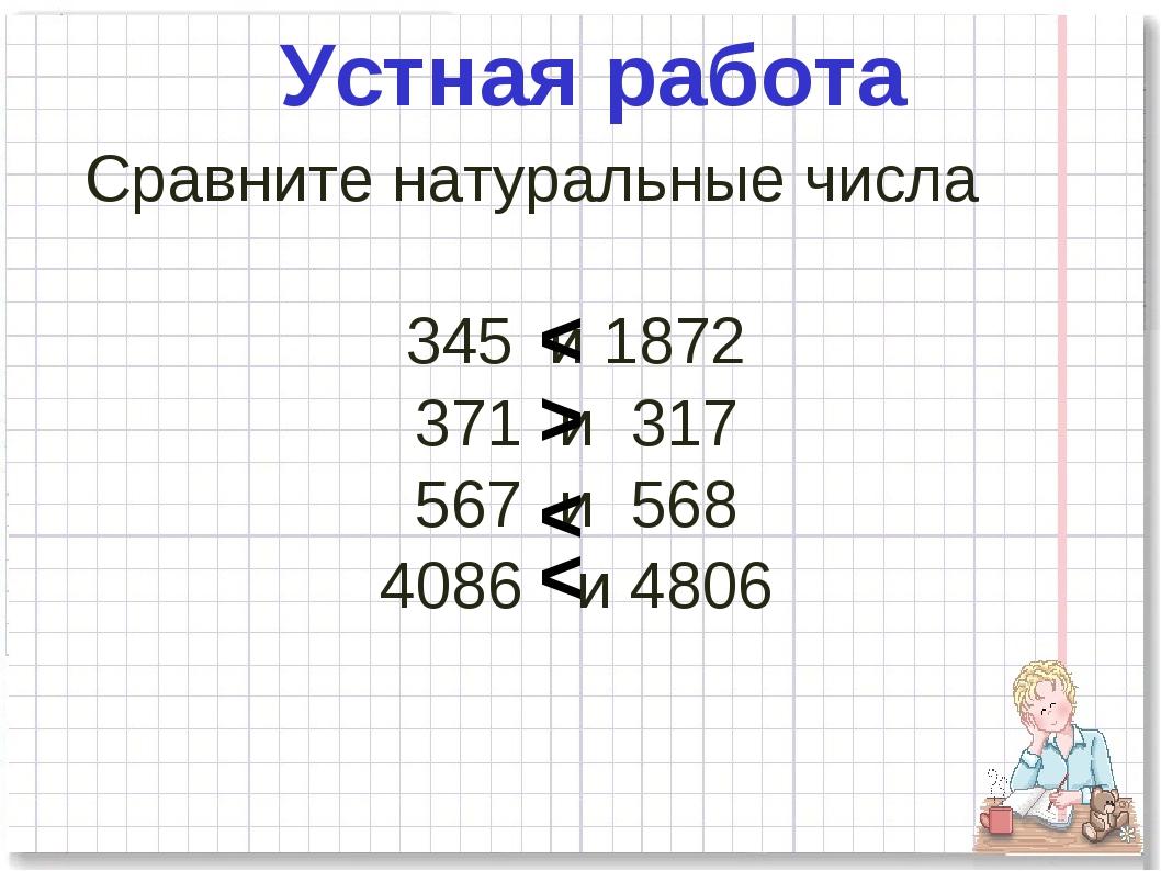 Сравните натуральные числа 345 и 1872 371 и 317 567 и 568 4086 и 4806 Устная...