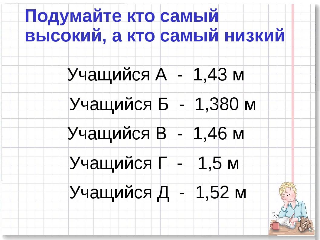 Подумайте кто самый высокий, а кто самый низкий Учащийся А - 1,43 м Учащийся...