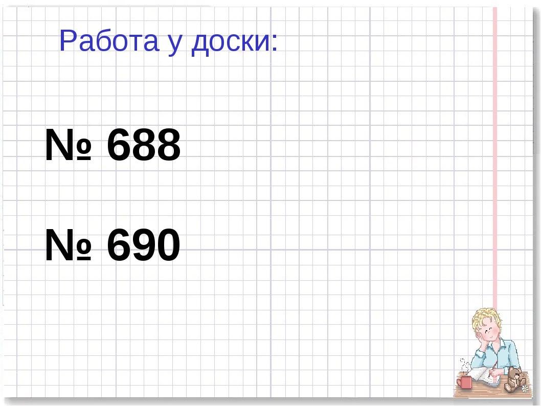 № 688 № 690 Работа у доски: