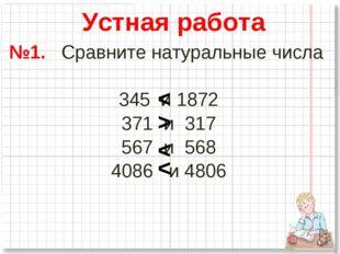 №1. Сравните натуральные числа 345 и 1872 371 и 317 567 и 568 4086 и 4806 Уст