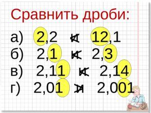 Сравнить дроби: а) 2,2 и 12,1 б) 2,1 и 2,3 в) 2,11 и 2,14 г) 2,01 и 2,001 < <