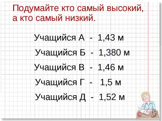 Подумайте кто самый высокий, а кто самый низкий. Учащийся А - 1,43 м Учащийся...