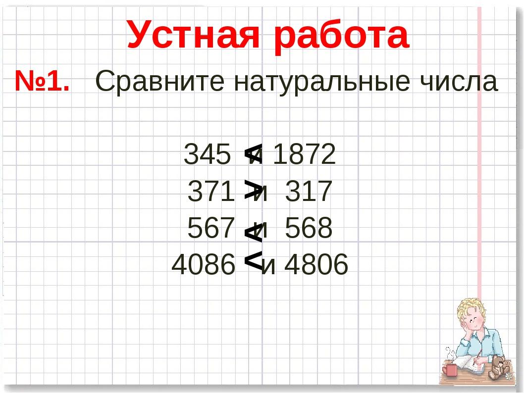 №1. Сравните натуральные числа 345 и 1872 371 и 317 567 и 568 4086 и 4806 Уст...