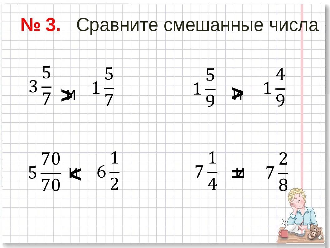 № 3. Сравните смешанные числа и и и и > > < =