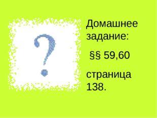 Домашнее задание: §§ 59,60 страница 138.