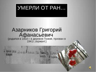 УМЕРЛИ ОТ РАН… Азарников Григорий Афанасьевич (родился в 1914 г. в деревне По