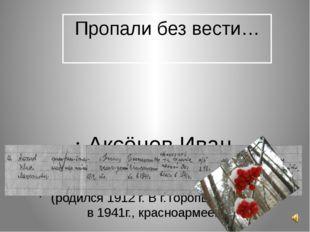 Пропали без вести… Аксёнов Иван Максимович (родился 1912 г. В г.Торопце, приз